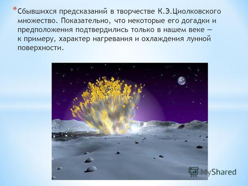 * Сбывшихся предсказаний в творчестве К.Э.Циолковского множество. Показательно, что некоторые его догадки и предположения подтвердились только в нашем веке к примеру, характер нагревания и охлаждения лунной поверхности.