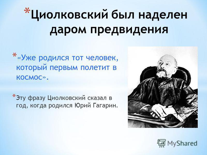 * Циолковский был наделен даром предвидения * «Уже родился тот человек, который первым полетит в космос». * Эту фразу Циолковский сказал в год, когда родился Юрий Гагарин.