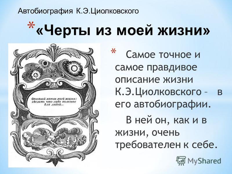 * «Черты из моей жизни» Автобиография К.Э.Циолковского * Самое точное и самое правдивое описание жизни К.Э.Циолковского – в его автобиографии. В ней он, как и в жизни, очень требователен к себе.