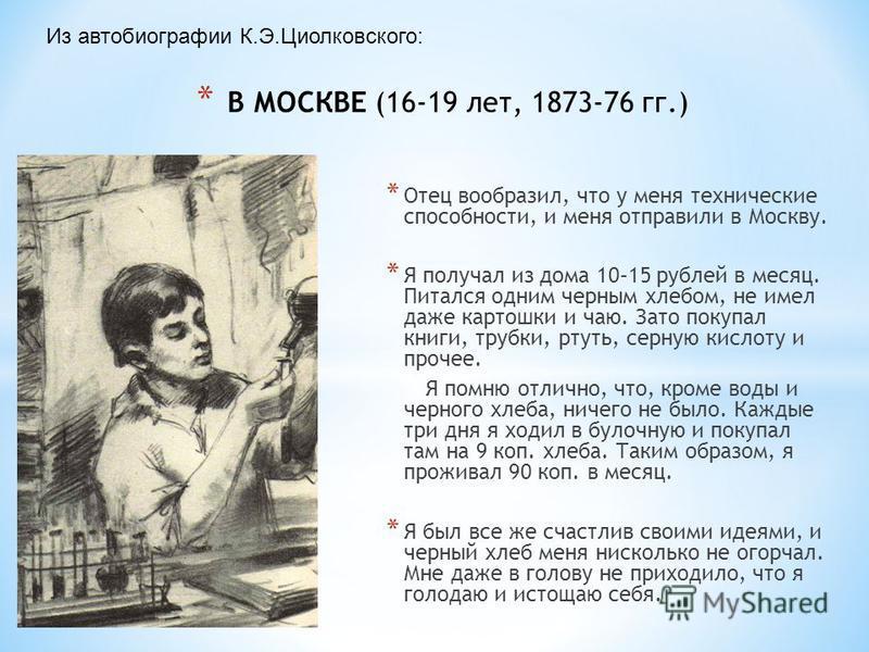 * В МОСКВЕ (16-19 лет, 1873-76 гг.) * Отец вообразил, что у меня технические способности, и меня отправили в Москву. * Я получал из дома 10–15 рублей в месяц. Питался одним черным хлебом, не имел даже картошки и чаю. Зато покупал книги, трубки, ртуть
