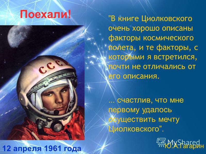 Поехали! 12 апреля 1961 года В книге Циолковского очень хорошо описаны факторы космического полета, и те факторы, с которыми я встретился, почти не отличались от его описания.... счастлив, что мне первому удалось осуществить мечту Циолковского. Ю.А.Г