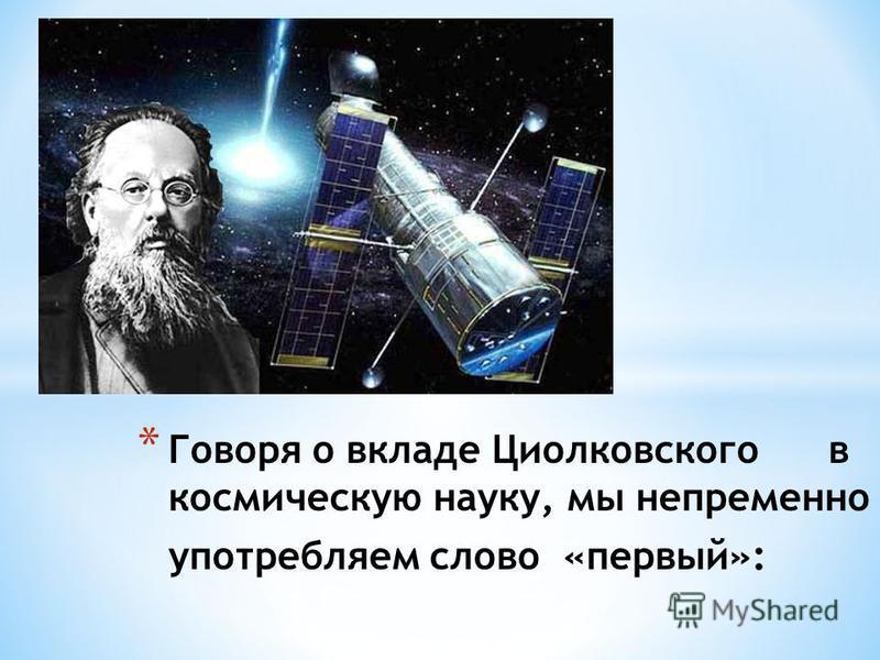 * Говоря о вкладе Циолковского в космическую науку, мы непременно употребляем слово «первый»: