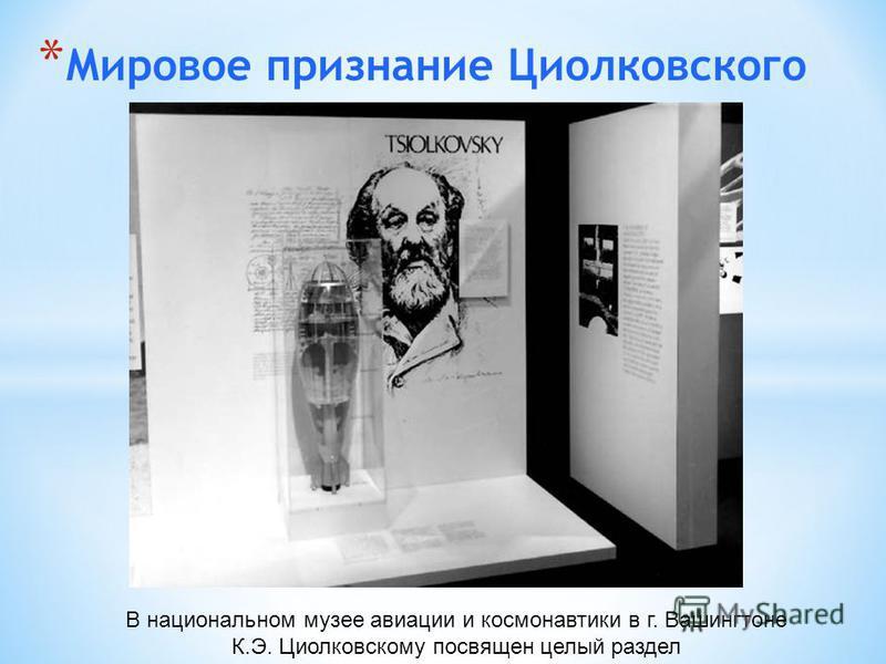 * Мировое признание Циолковского В национальном музее авиации и космонавтики в г. Вашингтоне К.Э. Циолковскому посвящен целый раздел