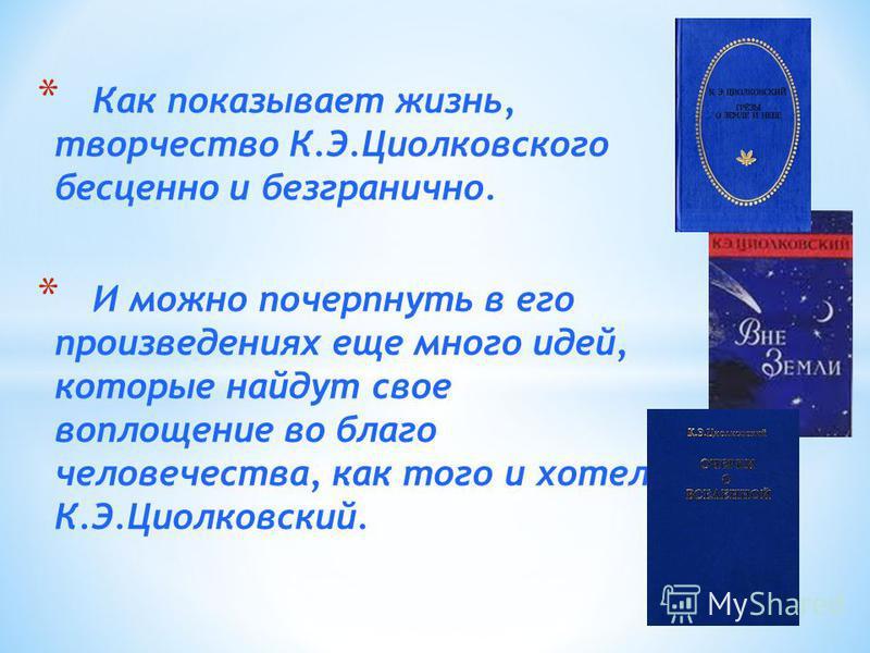 * Как показывает жизнь, творчество К.Э.Циолковского бесценно и безгранично. * И можно почерпнуть в его произведениях еще много идей, которые найдут свое воплощение во благо человечества, как того и хотел К.Э.Циолковский.
