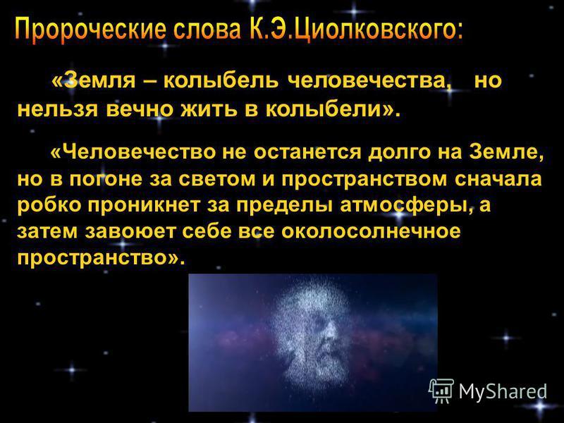 «Земля – колыбель человечества, но нельзя вечно жить в колыбели». «Человечество не останется долго на Земле, но в погоне за светом и пространством сначала робко проникнет за пределы атмосферы, а затем завоюет себе все околосолнечное пространство».