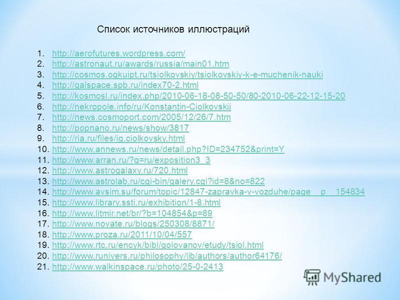Список источников иллюстраций 1.http://aerofutures.wordpress.com/http://aerofutures.wordpress.com/ 2.http://astronaut.ru/awards/russia/main01.htmhttp://astronaut.ru/awards/russia/main01. htm 3.http://cosmos.ogkuipt.ru/tsiolkovskiy/tsiolkovskiy-k-e-mu