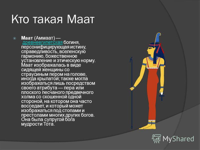 Кто такая Маат Маат (Аммаат) древнеегипетская богиня, персонифицирующая истину, справедливость, вселенскую гармонию, божественное установление и этическую норму. Маат изображалась в виде сидящей женщины со страусиным пером на голове, иногда крылатой;