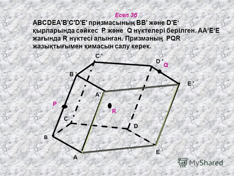 Есеп 3б ABCDEA'В'С'D'Е' призмасының ВВ' және D'E қырларында сәйкес Р және Q нүктелері берілген. ААЕЕ жағында R нүктесі алынған. Призманың PQR жазықтығымен қимасын салу керек. C ' C ' R P Q B ' B E D C D ' E ' A'A' A P