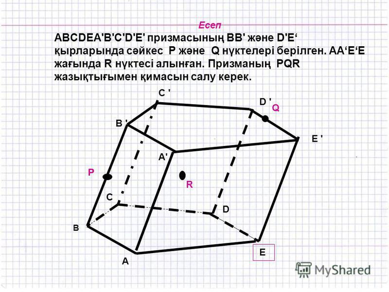 Есеп ABCDEA'В'С'D'Е' призмасының ВВ' және D'E қырларында сәйкес Р және Q нүктелері берілген. ААЕЕ жағында R нүктесі алынған. Призманың PQR жазықтығымен қимасын салу керек. C ' C ' R P Q B ' B E D C D ' E ' A'A' A P