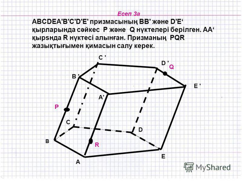 Есеп 3а ABCDEA'В'С'D'Е' призмасының ВВ' және D'E қырларында сәйкес Р және Q нүктелері берілген. АА қырsнда R нүктесі алынған. Призманың PQR жазықтығымен қимасын салу керек. C ' C ' R P Q B ' B E D C D ' E ' A'A' A P