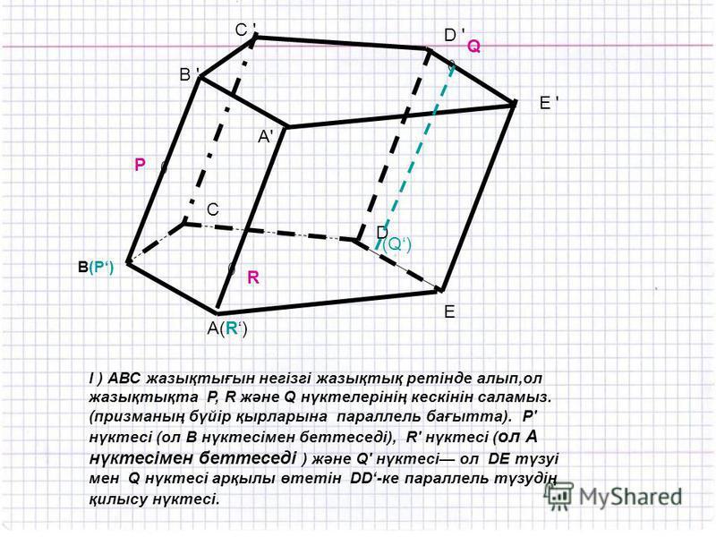 l ) АВС жазықтығын негізгі жазықтық ретінде алып,ол жазықтықта Р, R және Q нүктелерінің кескінін саламыз. (призманың бүйір қырларына параллель бағытта). P' нүктесі (ол В нүктесімен беттеседі), R' нүктесі ( ол А нүктесімен беттеседі ) және Q' нүктесі