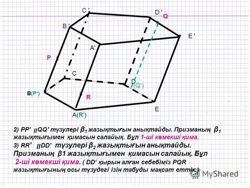 A(R) C ' R P Q B ' B(P) E D C D ' E ' A'A' (Q) 2) РР' װQQ' түзулері β 1 жазықтығын анықтайды. Призманың β 1 жазықтығымен қимасын салайық. Бұл 1-ші көмекші қима. 3) RR ' װ DD' түзулері β 2 жазықтығын анықтайды. Призманың β1 жазықтығымен қимасын салайы
