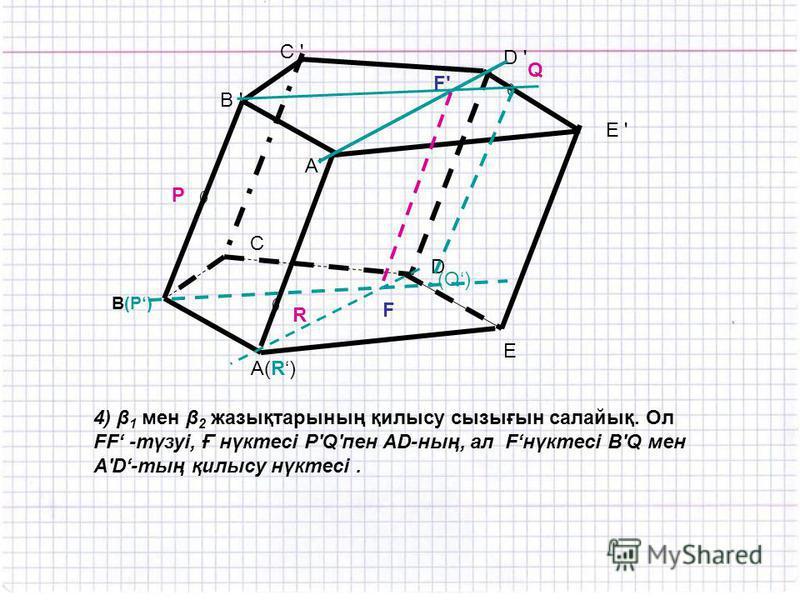 A(R) C ' R P Q B ' B(P) E D C D ' E ' A'A' (Q) 4) β 1 мен β 2 жазықтарының қилысу сызығын салайық. Ол FF -түзуі, Ғ нүктесі P'Q'пен AD-ның, ал Fнүктесі B'Q мен A'D-тың қилысу нүктесі. F F'F'