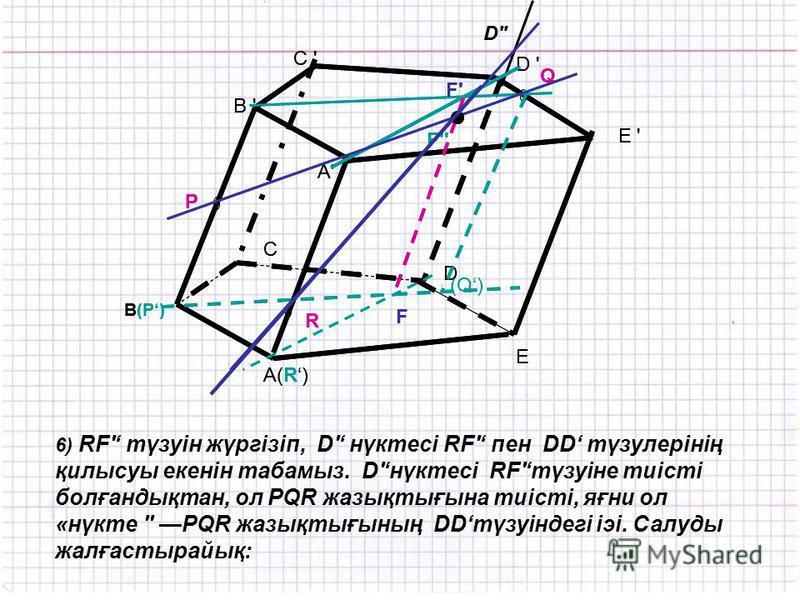 A(R) C ' R P Q B ' B(P) E D C D ' E ' A'A' (Q) F F'F' F'' 6) RF' түзуін жүргізіп, D' нүктесі RF' пен DD түзулерінің қилысуы екенін табамыз. D'нүктесі RF'түзуіне тиісті болғандықтан, ол PQR жазықтығына тиісті, яғни ол «нүкте '' PQR жазықтығының DDтүзу