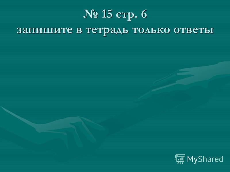 15 стр. 6 запишите в тетрадь только ответы 15 стр. 6 запишите в тетрадь только ответы