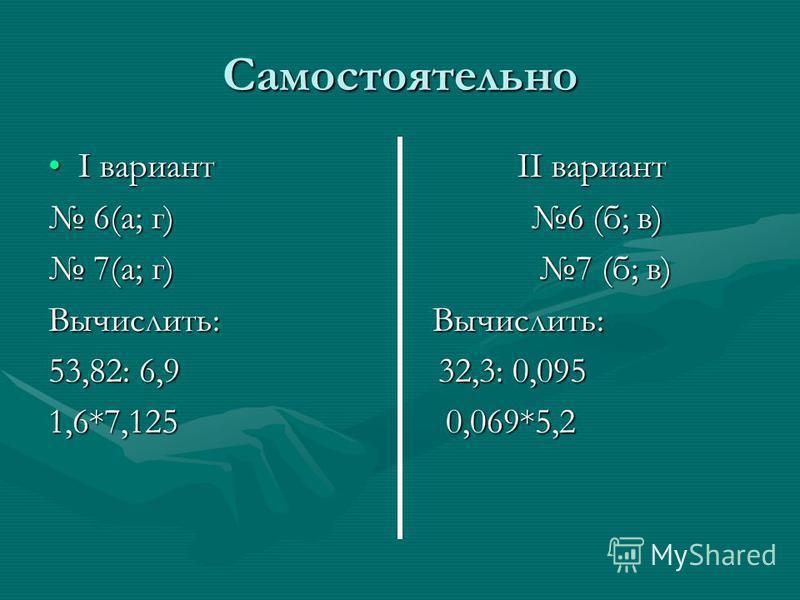 Самостоятельно I вариант II вариантI вариант II вариант 6(а; г) 6 (б; в) 6(а; г) 6 (б; в) 7(а; г) 7 (б; в) 7(а; г) 7 (б; в) Вычислить: Вычислить: 53,82: 6,9 32,3: 0,095 1,6*7,125 0,069*5,2