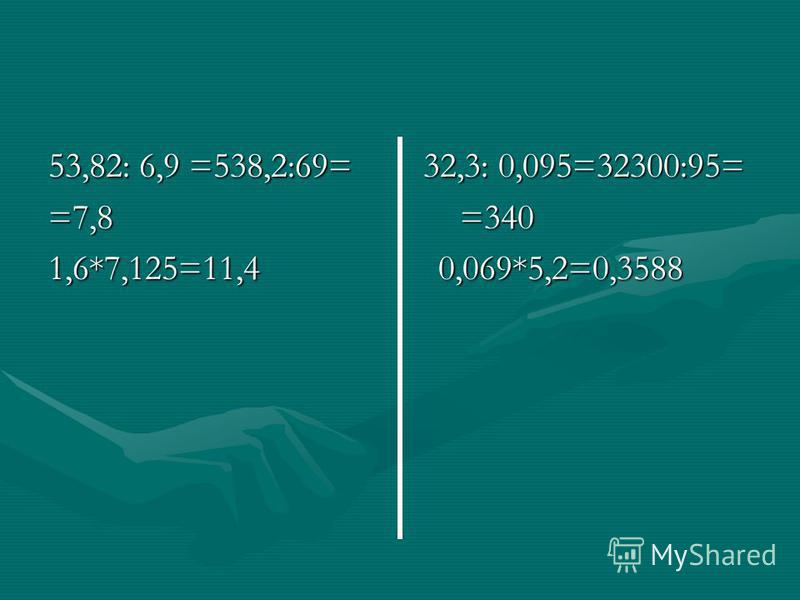 53,82: 6,9 =538,2:69= 32,3: 0,095=32300:95= =7,8 =340 1,6*7,125=11,4 0,069*5,2=0,3588
