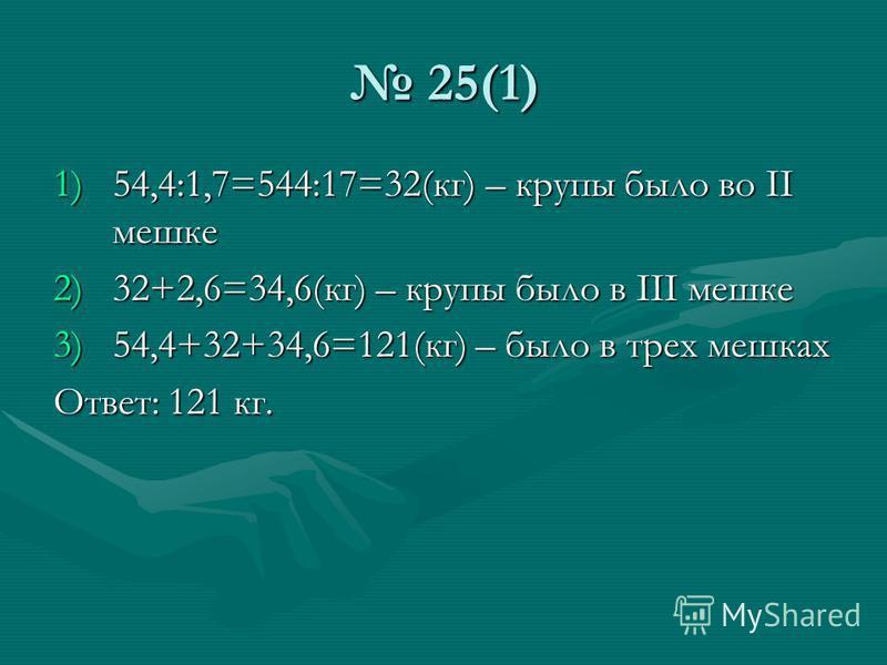 25(1) 25(1) 1)54,4:1,7=544:17=32(кг) – крупы было во II мешке 2)32+2,6=34,6(кг) – крупы было в III мешке 3)54,4+32+34,6=121(кг) – было в трех мешках Ответ: 121 кг.