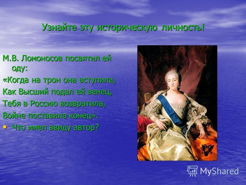 Узнайте эту историческую личность! М.В. Ломоносов посвятил ей оду: «Когда на трон она вступила, Как Высший подал ей венец, Тебя в Россию возвратила, Войне поставила конец». Что имел ввиду автор? Что имел ввиду автор?