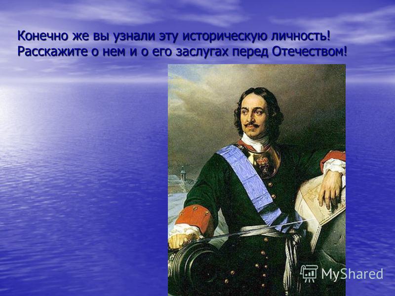 Конечно же вы узнали эту историческую личность! Расскажите о нем и о его заслугах перед Отечеством!