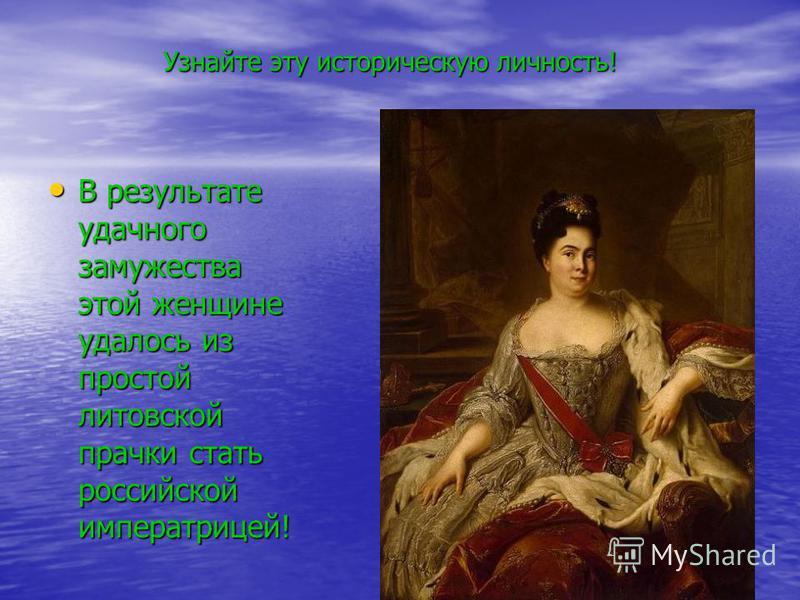 Узнайте эту историческую личность! В результате удачного замужества этой женщине удалось из простой литовской прачки стать российской императрицей! В результате удачного замужества этой женщине удалось из простой литовской прачки стать российской имп