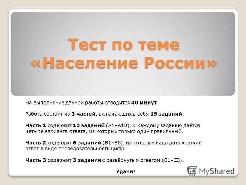 Тест по теме «Население России» На выполнение данной работы отводится 40 минут Работа состоит из 3 частей, включающих в себя 19 заданий. Часть 1 содержит 10 заданий (А1–А10). К каждому заданию даётся четыре варианта ответа, из которых только один пра