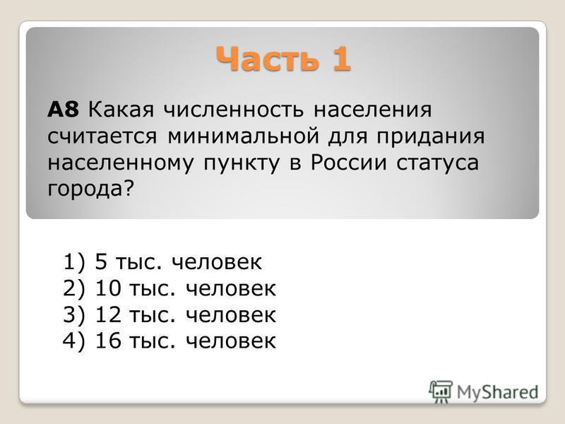 Часть 1 1) 5 тыс. человек 2) 10 тыс. человек 3) 12 тыс. человек 4) 16 тыс. человек А8 Какая численность населения считается минимальной для придания населенному пункту в России статуса города?