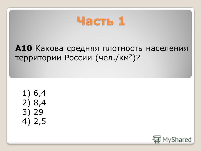 Часть 1 1) 6,4 2) 8,4 3) 29 4) 2,5 А10 Какова средняя плотность населения территории России (чел./км 2 )?