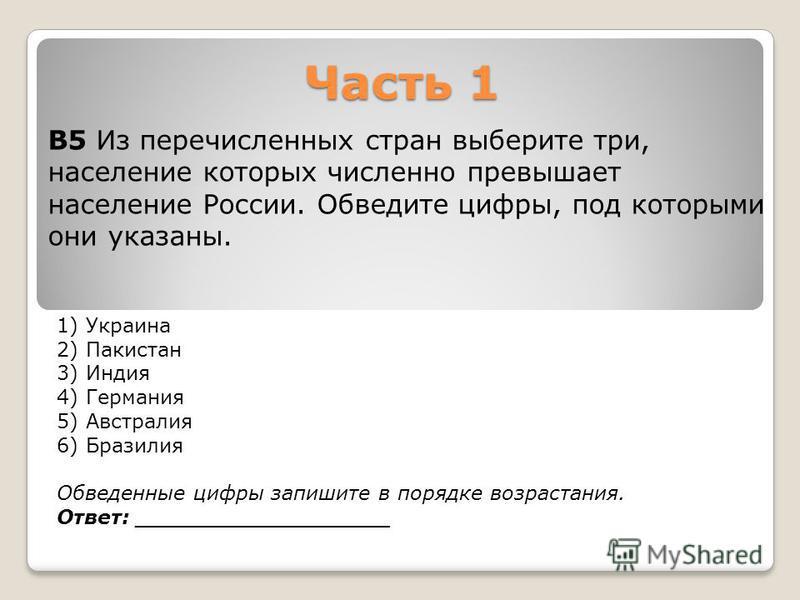 Часть 1 1) Украина 2) Пакистан 3) Индия 4) Германия 5) Австралия 6) Бразилия Обведенные цифры запишите в порядке возрастания. Ответ: __________________ В5 Из перечисленных стран выберите три, население которых численно превышает население России. Обв