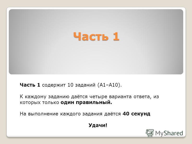 Часть 1 Часть 1 содержит 10 заданий (А1–А10). К каждому заданию даётся четыре варианта ответа, из которых только один правильный. На выполнение каждого задания даётся 40 секунд Удачи!