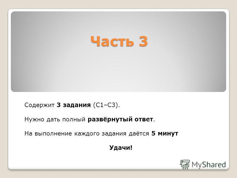 Часть 3 Содержит 3 задания (С1–С3). Нужно дать полный развёрнутый ответ. На выполнение каждого задания даётся 5 минут Удачи!
