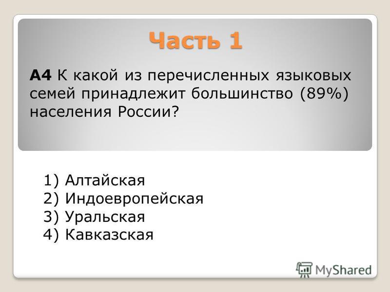 Часть 1 1) Алтайская 2) Индоевропейская 3) Уральская 4) Кавказская А4 К какой из перечисленных языковых семей принадлежит большинство (89%) населения России?