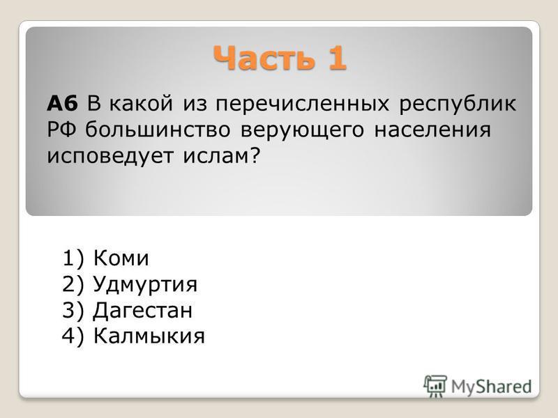 Часть 1 1) Коми 2) Удмуртия 3) Дагестан 4) Калмыкия А6 В какой из перечисленных республик РФ большинство верующего населения исповедует ислам?