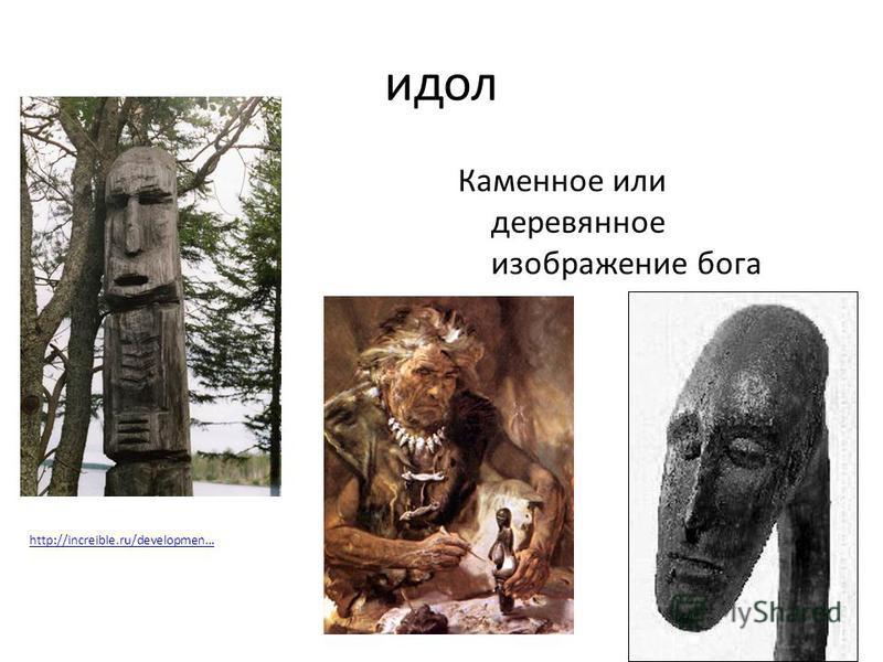 идол Каменное или деревянное изображение бога http://increible.ru/developmen…