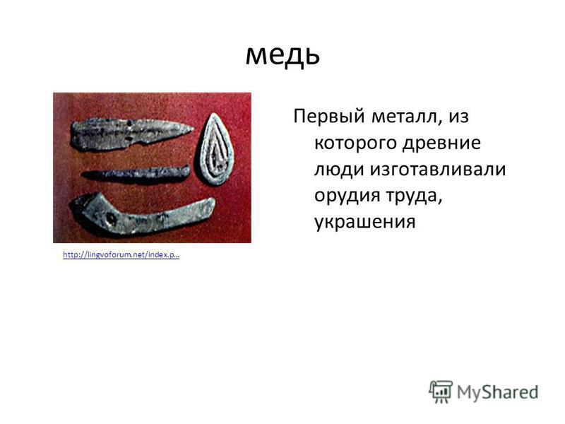 медь Первый металл, из которого древние люди изготавливали орудия труда, украшения http://lingvoforum.net/index.p…