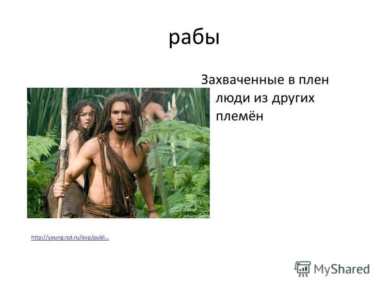 рабы Захваченные в плен люди из других племён http://young.rzd.ru/isvp/publi…