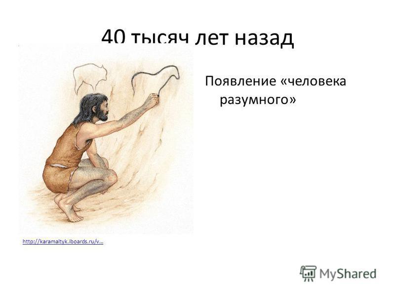 40 тысяч лет назад Появление «человека разумного» http://karamaltyk.iboards.ru/v…