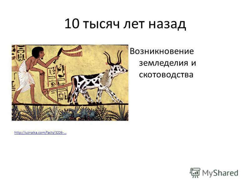 10 тысяч лет назад Возникновение земледелия и скотоводства http://uznaika.com/facts/3226-…