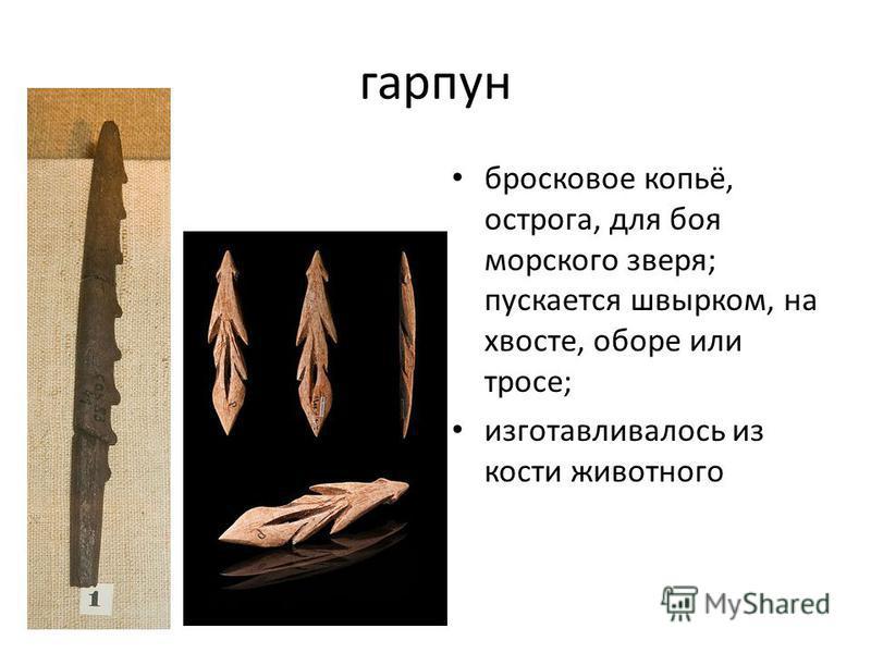 гарпун бросковое копьё, острога, для боя морского зверя; пускается швырком, на хвосте, оборе или тросе; изготавливалось из кости животного