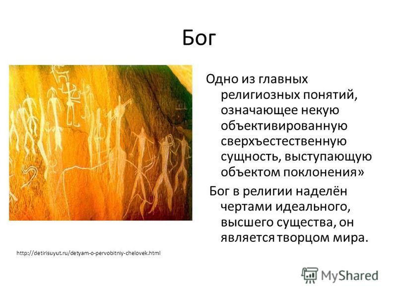Бог Одно из главных религиозных понятий, означающее некую объективированную сверхъестественную сущность, выступающую объектом поклонения» Бог в религии наделён чертами идеального, высшего существа, он является творцом мира. http://detirisuyut.ru/dety