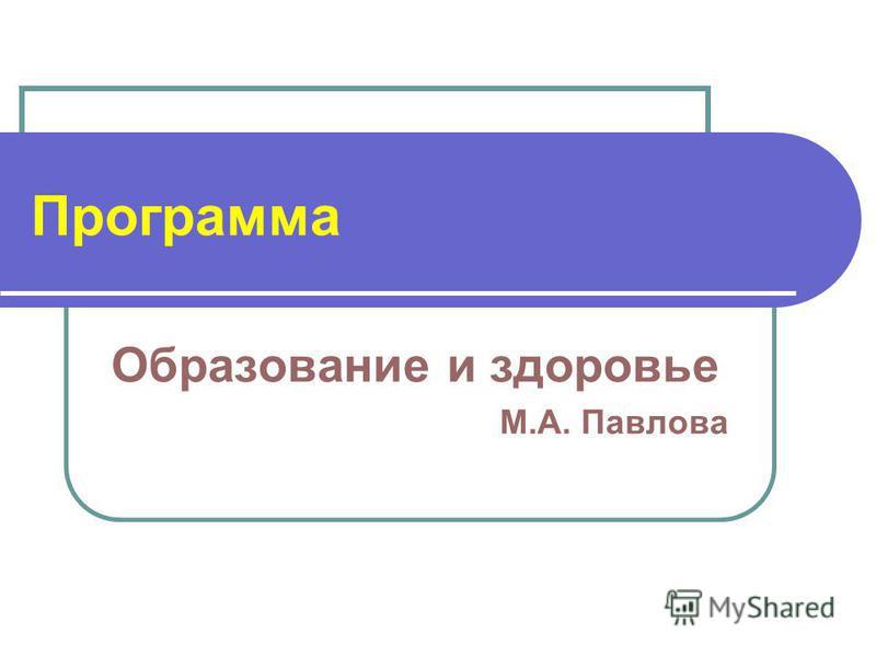 Программа Образование и здоровье М.А. Павлова