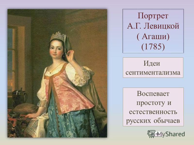 Портрет А.Г. Левицкой ( Агаши) (1785) Воспевает простоту и естественность русских обычаев Идеи сентиментализма