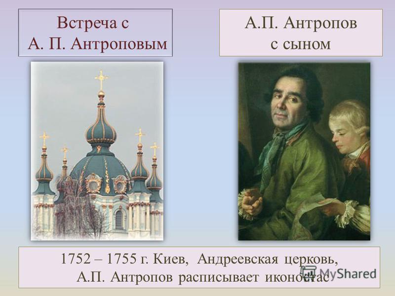1752 – 1755 г. Киев, Андреевская церковь, А.П. Антропов расписывает иконостас Встреча с А. П. Антроповым А.П. Антропов с сыном