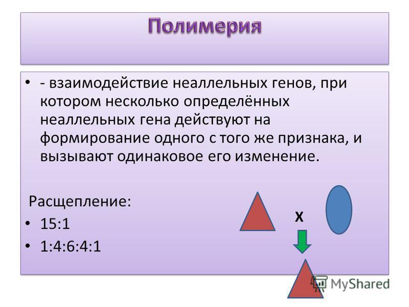 - взаимодействие неаллельных генов, при котором несколько определённых неаллельных гена действуют на формирование одного с того же признака, и вызывают одинаковое его изменение. Расщепление: 15:1 1:4:6:4:1 - взаимодействие неаллельных генов, при кото