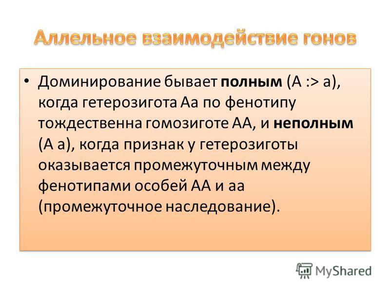 Доминирование бывает полным (А :> а), когда гетерозигота Аа по фенотипу тождественна гомозиготе АА, и неполным (А а), когда признак у гетерозиготы оказывается промежуточным между фенотипами особей АА и а (промежуточное наследование).