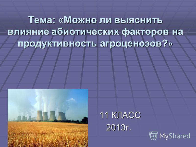 Тема: «Можно ли выяснить влияние абиотических факторов на продуктивность агроценозов?» 11 КЛАСС 11 КЛАСС2013 г.