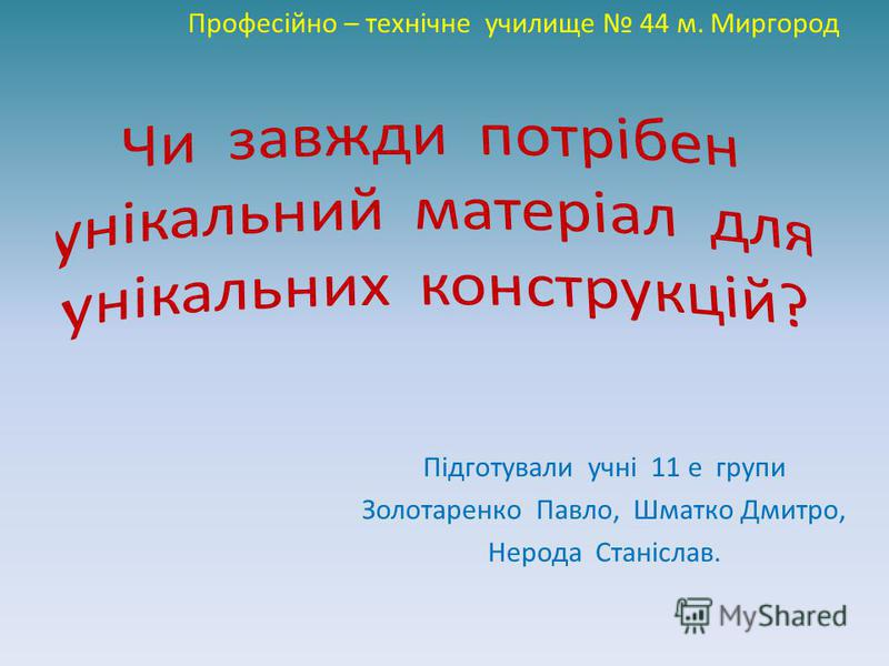 Підготували учні 11 е групи Золотаренко Павло, Шматко Дмитро, Нерода Станіслав. Професійно – технічне училище 44 м. Миргород