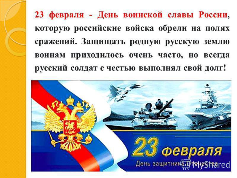 23 февраля - День воинской славы России, которую российские войска обрели на полях сражений. Защищать родную русскую землю воинам приходилось очень часто, но всегда русский солдат с честью выполнял свой долг!
