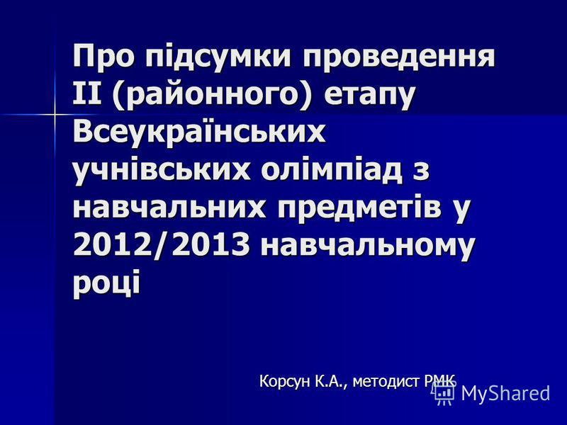Про підсумки проведення ІІ (районного) етапу Всеукраїнських учнівських олімпіад з навчальних предметів у 2012/2013 навчальному році Корсун К.А., методист РМК Корсун К.А., методист РМК