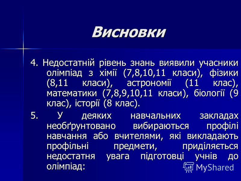 Висновки 4. Недостатній рівень знань виявили учасники олімпіад з хімії (7,8,10,11 класи), фізики (8,11 класи), астрономії (11 клас), математики (7,8,9,10,11 класи), біології (9 клас), історії (8 клас). 5. У деяких навчальних закладах необґрунтовано в